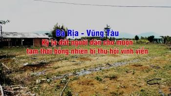 Bà Rịa – Vũng Tàu: Kỳ lạ đất người dân cho mượn  tạm thời bỗng nhiên bị thu hồi vĩnh viễn