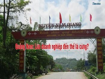 Quảng Nam: Lừa doanh nghiệp đến thế là cùng?