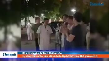 Bộ Y tế yêu cầu BV Bạch Mai báo cáo vụ hàng trăm nhân viên y tế vô tư tụ tập hát hò trong thời gian cách ly
