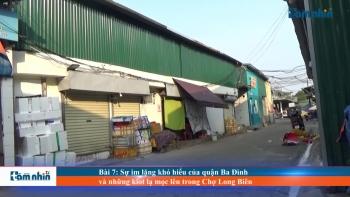 Bài 7: Sự im lặng khó hiểu của quận Ba Đình và những kiot lạ mọc lên trong Chợ Long Biên