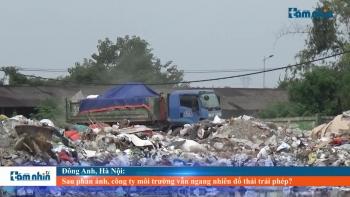Đông Anh, Hà Nội: Sau phản ánh, công ty môi trường vẫn ngang nhiên đổ thải trái phép?