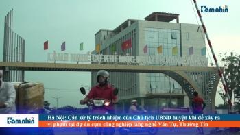 Hà Nội: Cần xử lý trách nhiệm của Chủ tịch UBND huyện khi để xảy ra vi phạm tại dự án cụm công nghiệp làng nghề Văn Tự, Thường Tín